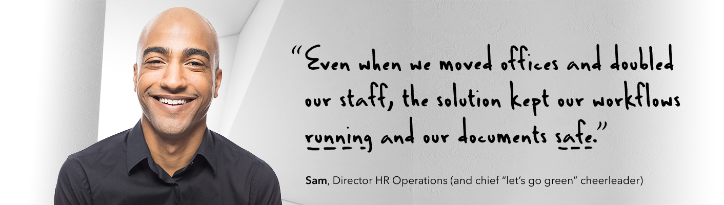 Even when we moved offices and doubled our staff, our workflows kept running and our documents stayed safe.