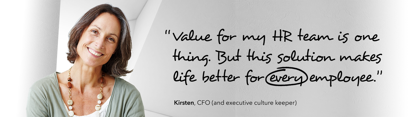 Value for my HR team is one thing. But this solution makes life better for every employee.